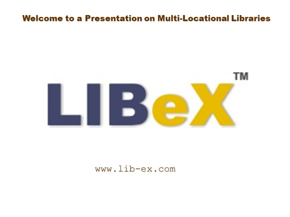 Welcome to a Presentation on Multi-Locational Libraries www.lib-ex.com