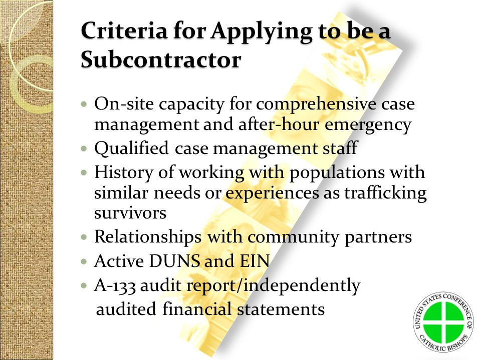 Criteria for Applying to be a Subcontractor On-site capacity for comprehensive case management and after-hour emergency Qualified case management staff History of working with populations with similar needs or experiences as trafficking survivors Relationships with community partners Active DUNS and EIN A-133 audit report/independently audited financial statements