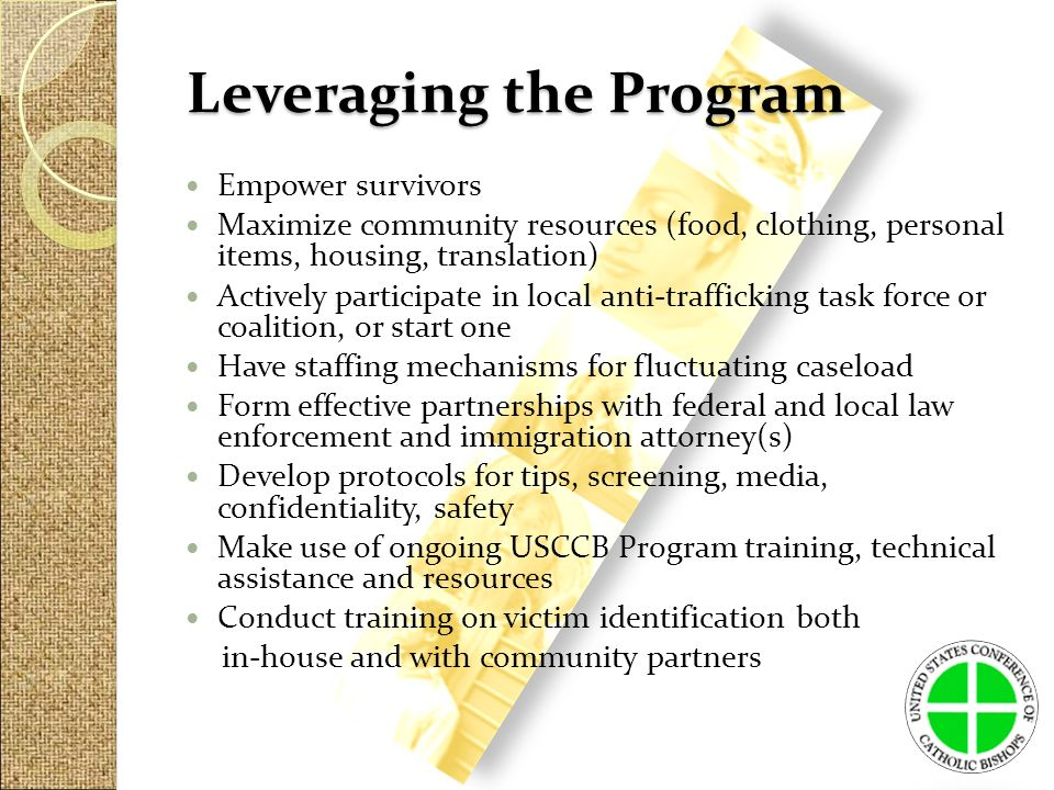 Leveraging the Program Empower survivors Maximize community resources (food, clothing, personal items, housing, translation) Actively participate in local anti-trafficking task force or coalition, or start one Have staffing mechanisms for fluctuating caseload Form effective partnerships with federal and local law enforcement and immigration attorney(s) Develop protocols for tips, screening, media, confidentiality, safety Make use of ongoing USCCB Program training, technical assistance and resources Conduct training on victim identification both in-house and with community partners