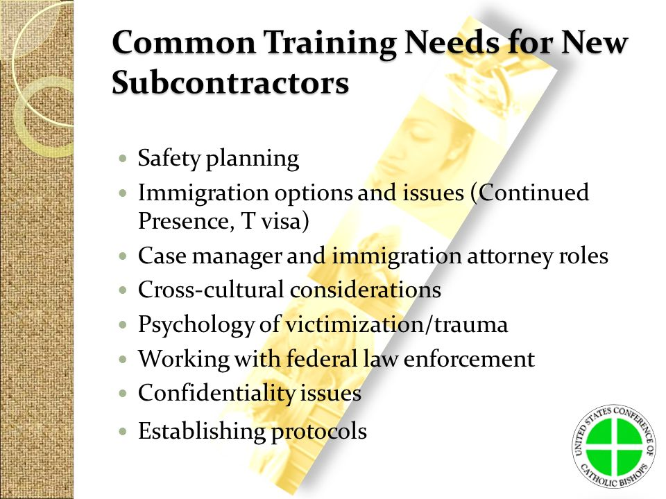 Common Training Needs for New Subcontractors Safety planning Immigration options and issues (Continued Presence, T visa) Case manager and immigration attorney roles Cross-cultural considerations Psychology of victimization/trauma Working with federal law enforcement Confidentiality issues Establishing protocols