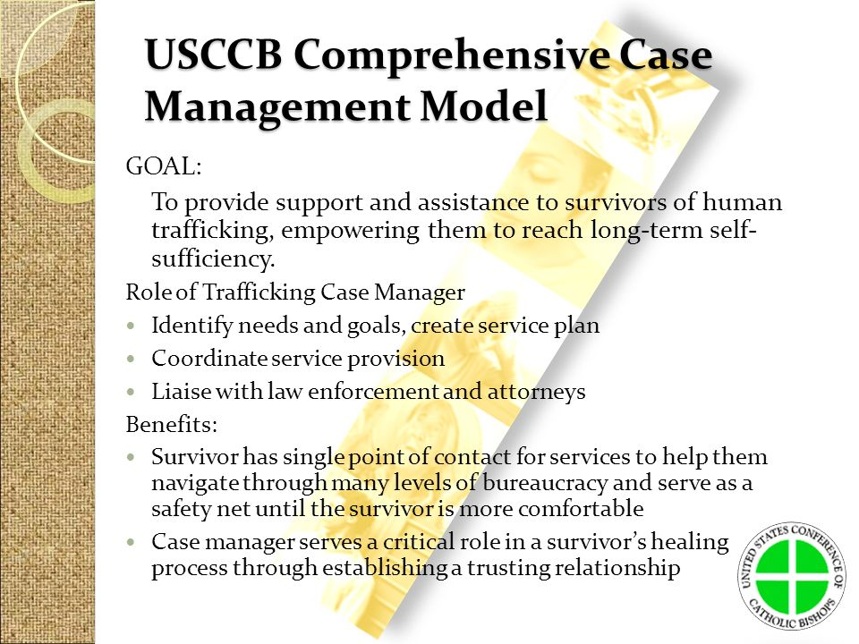 USCCB Comprehensive Case Management Model GOAL: To provide support and assistance to survivors of human trafficking, empowering them to reach long-term self- sufficiency.