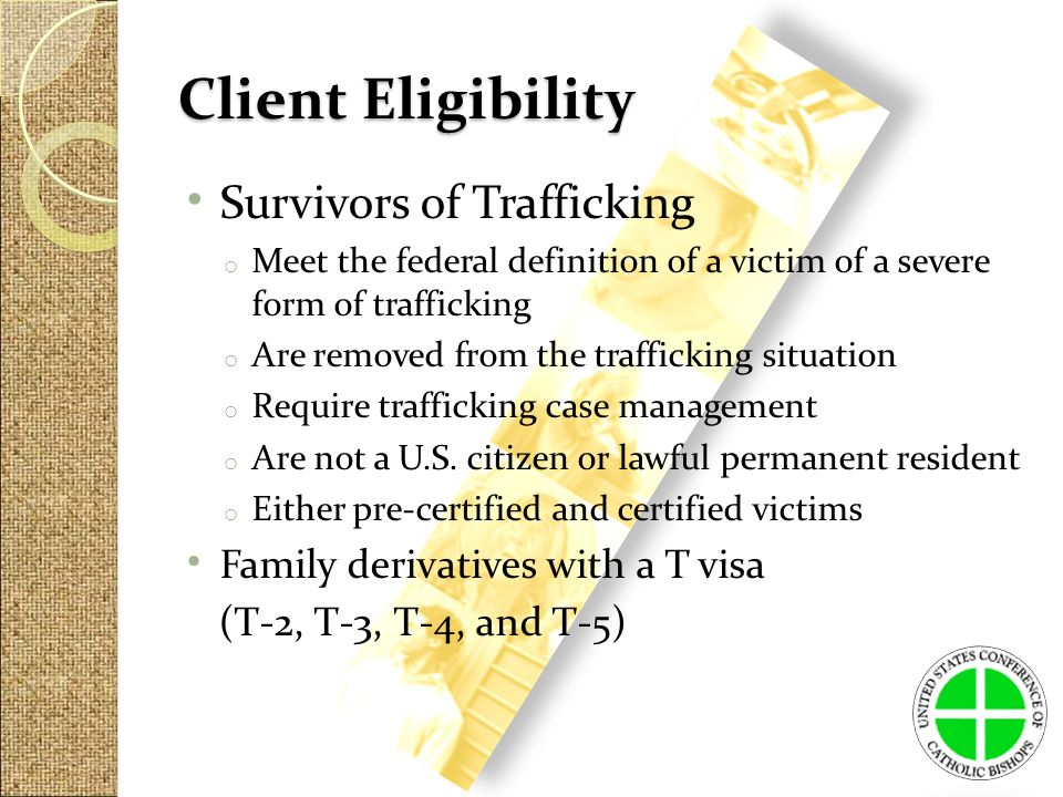 Client Eligibility Survivors of Trafficking o Meet the federal definition of a victim of a severe form of trafficking o Are removed from the trafficking situation o Require trafficking case management o Are not a U.S.