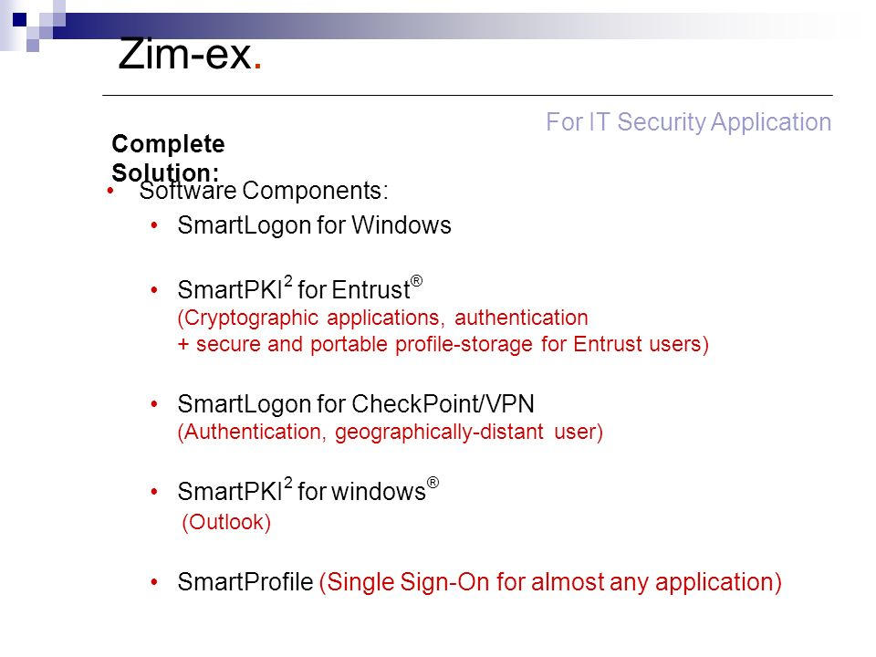 Software Components: SmartLogon for Windows SmartPKI 2 for Entrust ® (Cryptographic applications, authentication + secure and portable profile-storage for Entrust users) SmartLogon for CheckPoint/VPN (Authentication, geographically-distant user) SmartPKI 2 for windows ® (Outlook) SmartProfile (Single Sign-On for almost any application) Complete Solution: Zim-ex.