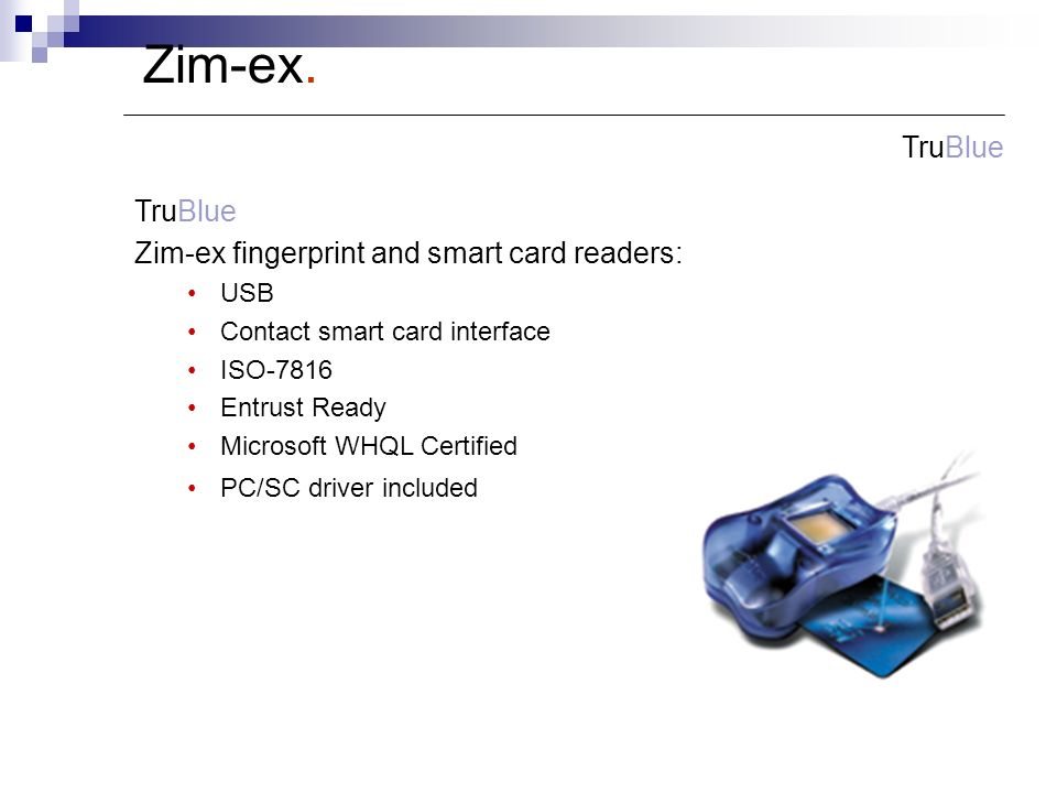 TruBlue Zim-ex fingerprint and smart card readers: USB Contact smart card interface ISO-7816 Entrust Ready Microsoft WHQL Certified PC/SC driver included Zim-ex.