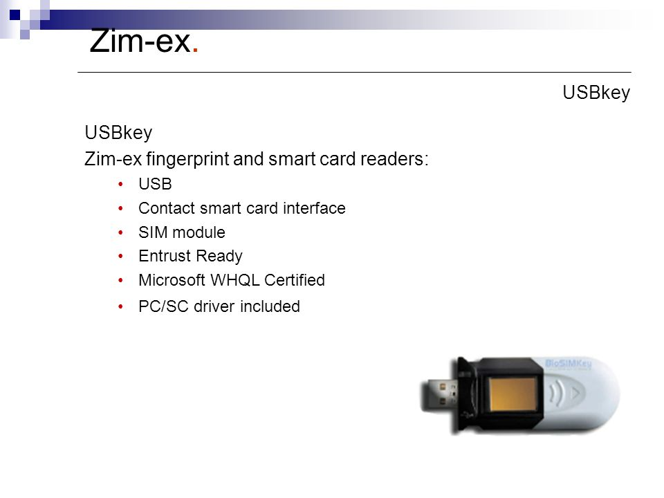 USBkey Zim-ex fingerprint and smart card readers: USB Contact smart card interface SIM module Entrust Ready Microsoft WHQL Certified PC/SC driver included Zim-ex.