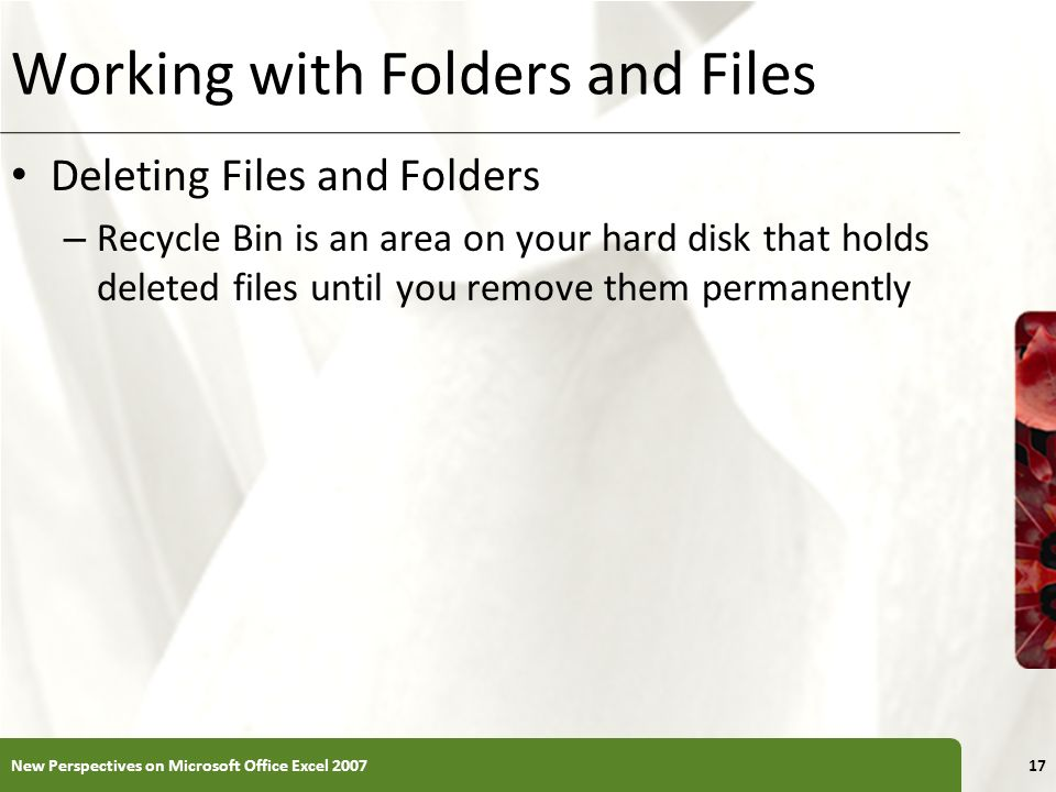 XP Working with Folders and Files Deleting Files and Folders – Recycle Bin is an area on your hard disk that holds deleted files until you remove them permanently 17New Perspectives on Microsoft Office Excel 2007