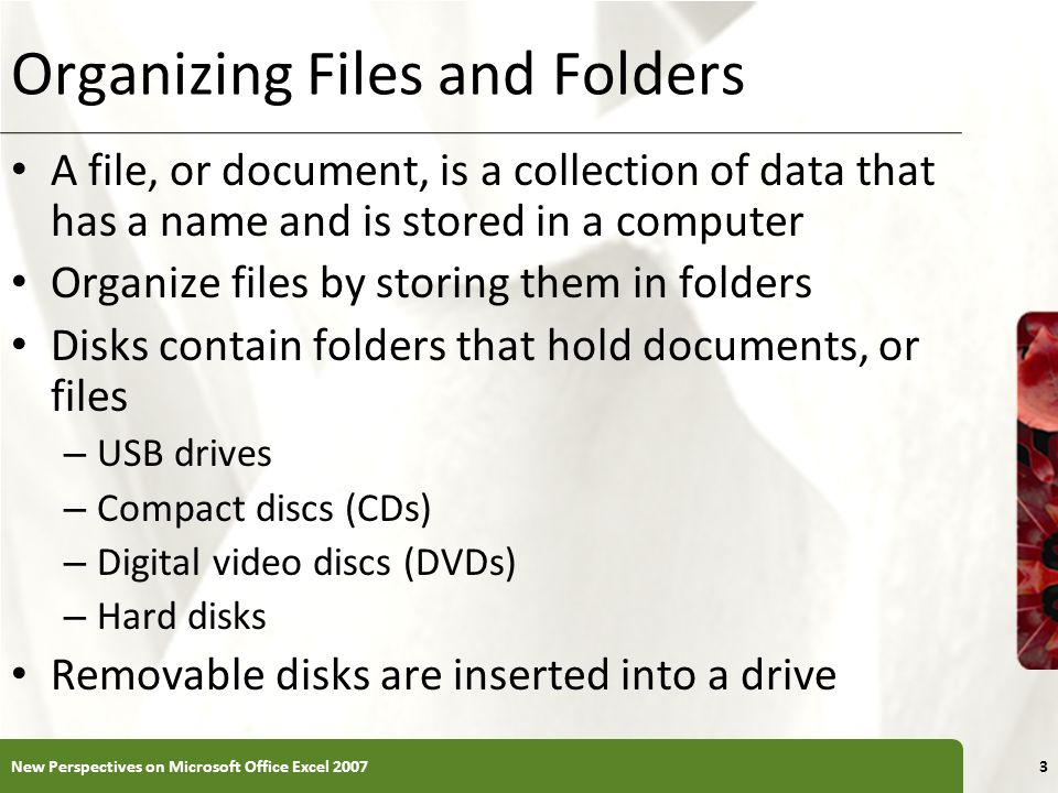 XP Organizing Files and Folders A file, or document, is a collection of data that has a name and is stored in a computer Organize files by storing them in folders Disks contain folders that hold documents, or files – USB drives – Compact discs (CDs) – Digital video discs (DVDs) – Hard disks Removable disks are inserted into a drive 3New Perspectives on Microsoft Office Excel 2007