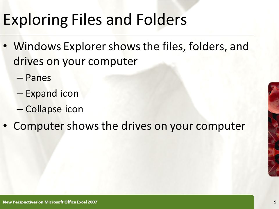 XP Exploring Files and Folders Windows Explorer shows the files, folders, and drives on your computer – Panes – Expand icon – Collapse icon Computer shows the drives on your computer 9New Perspectives on Microsoft Office Excel 2007