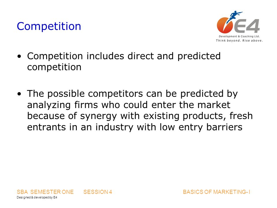 Designed & developed by E4 SBA SEMESTER ONE SESSION 4 BASICS OF MARKETING- I Competition Competition includes direct and predicted competition The possible competitors can be predicted by analyzing firms who could enter the market because of synergy with existing products, fresh entrants in an industry with low entry barriers