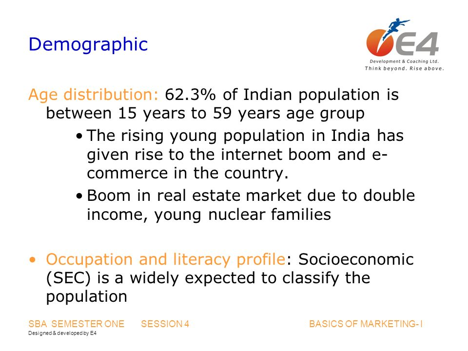 Designed & developed by E4 SBA SEMESTER ONE SESSION 4 BASICS OF MARKETING- I Demographic Age distribution: 62.3% of Indian population is between 15 years to 59 years age group The rising young population in India has given rise to the internet boom and e- commerce in the country.