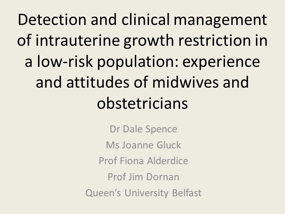 Detection and clinical management of intrauterine growth restriction in a low-risk population: experience and attitudes of midwives and obstetricians Dr Dale Spence Ms Joanne Gluck Prof Fiona Alderdice Prof Jim Dornan Queens University Belfast
