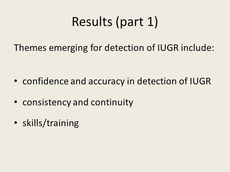 Results (part 1) Themes emerging for detection of IUGR include: confidence and accuracy in detection of IUGR consistency and continuity skills/training