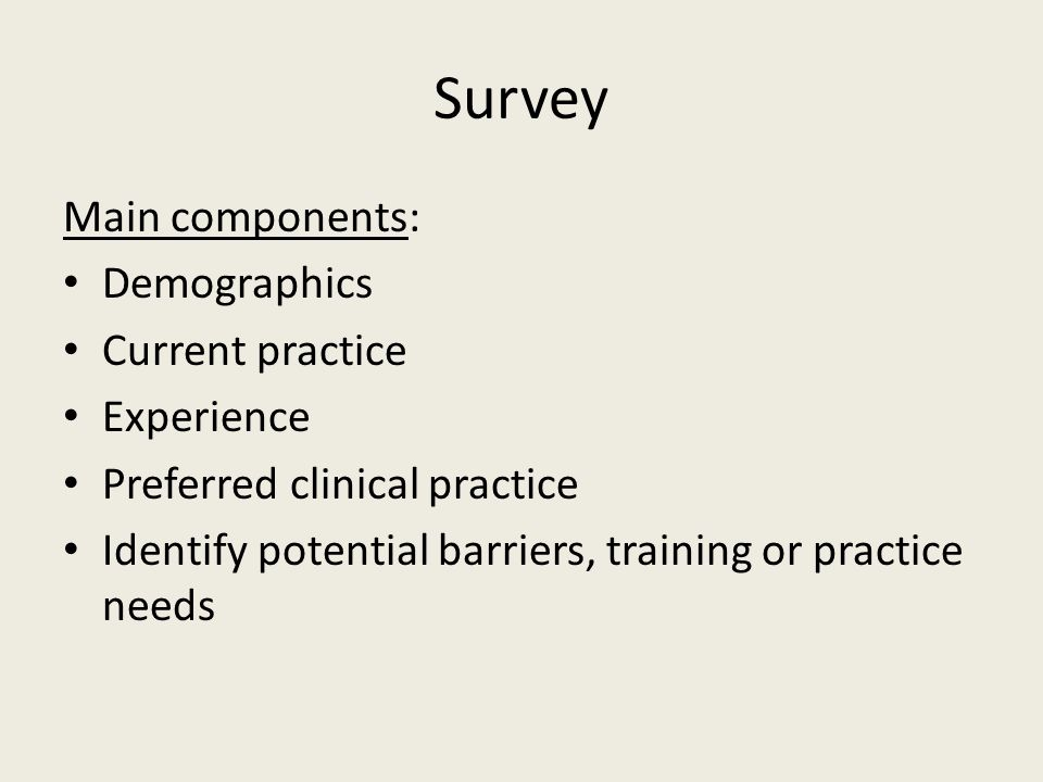 Survey Main components: Demographics Current practice Experience Preferred clinical practice Identify potential barriers, training or practice needs