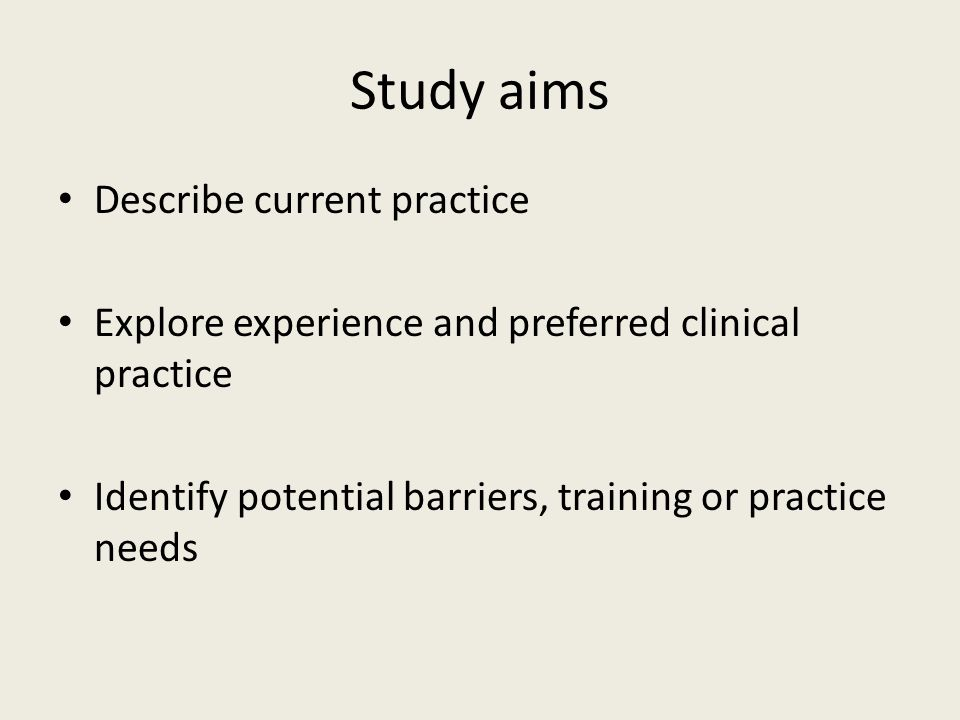 Study aims Describe current practice Explore experience and preferred clinical practice Identify potential barriers, training or practice needs