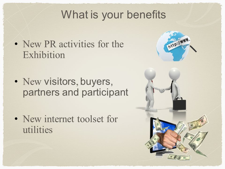 What is your benefits New PR activities for the Exhibition New visitors, buyers, partners and participant New internet toolset for utilities