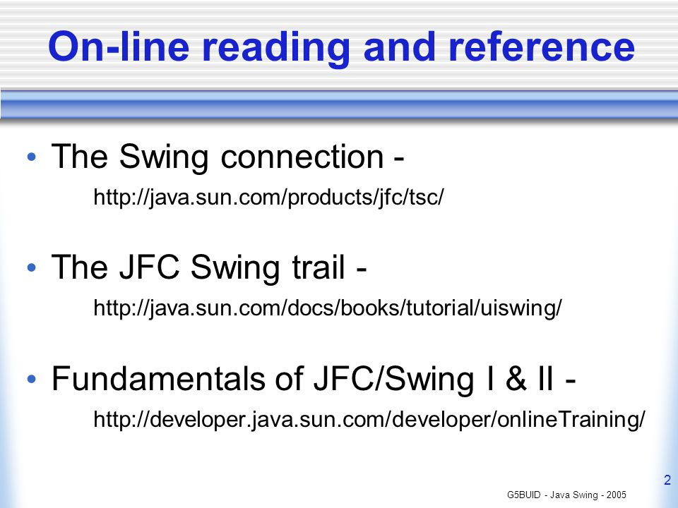 G5BUID - Java Swing - 2005 2 On-line reading and reference The Swing connection - http://java.sun.com/products/jfc/tsc/ The JFC Swing trail - http://java.sun.com/docs/books/tutorial/uiswing/ Fundamentals of JFC/Swing I & II - http://developer.java.sun.com/developer/onlineTraining/