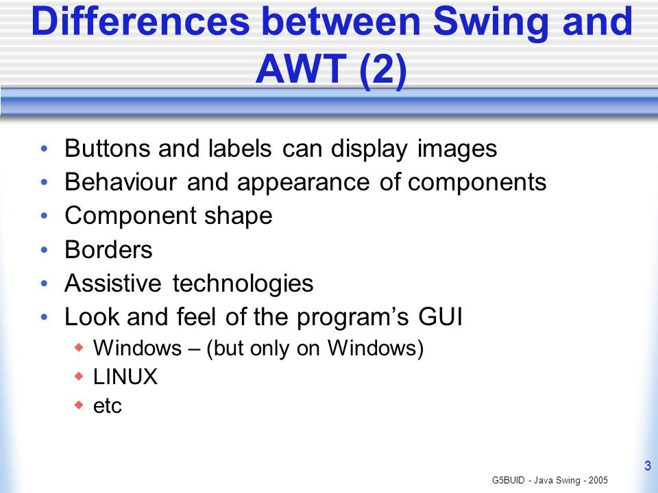 G5BUID - Java Swing - 2005 3 Differences between Swing and AWT (2) Buttons and labels can display images Behaviour and appearance of components Component shape Borders Assistive technologies Look and feel of the programs GUI Windows – (but only on Windows) LINUX etc
