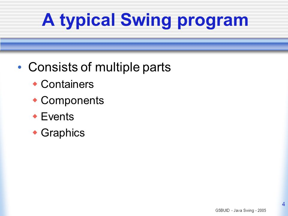 G5BUID - Java Swing - 2005 4 A typical Swing program Consists of multiple parts Containers Components Events Graphics
