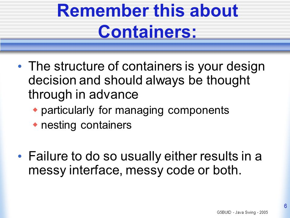 G5BUID - Java Swing - 2005 6 Remember this about Containers: The structure of containers is your design decision and should always be thought through in advance particularly for managing components nesting containers Failure to do so usually either results in a messy interface, messy code or both.