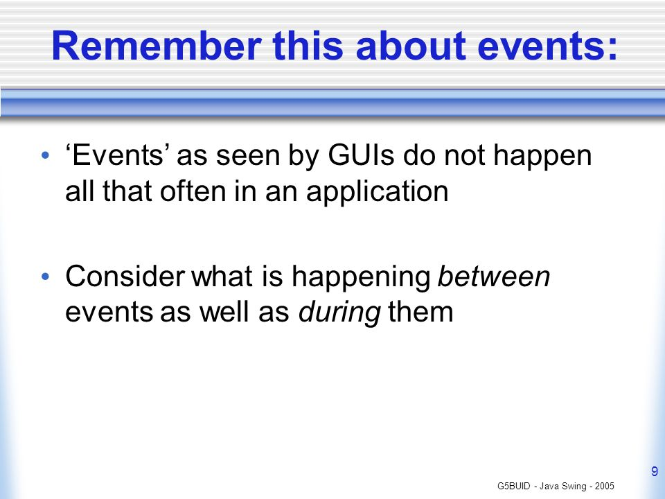 G5BUID - Java Swing - 2005 9 Remember this about events: Events as seen by GUIs do not happen all that often in an application Consider what is happening between events as well as during them