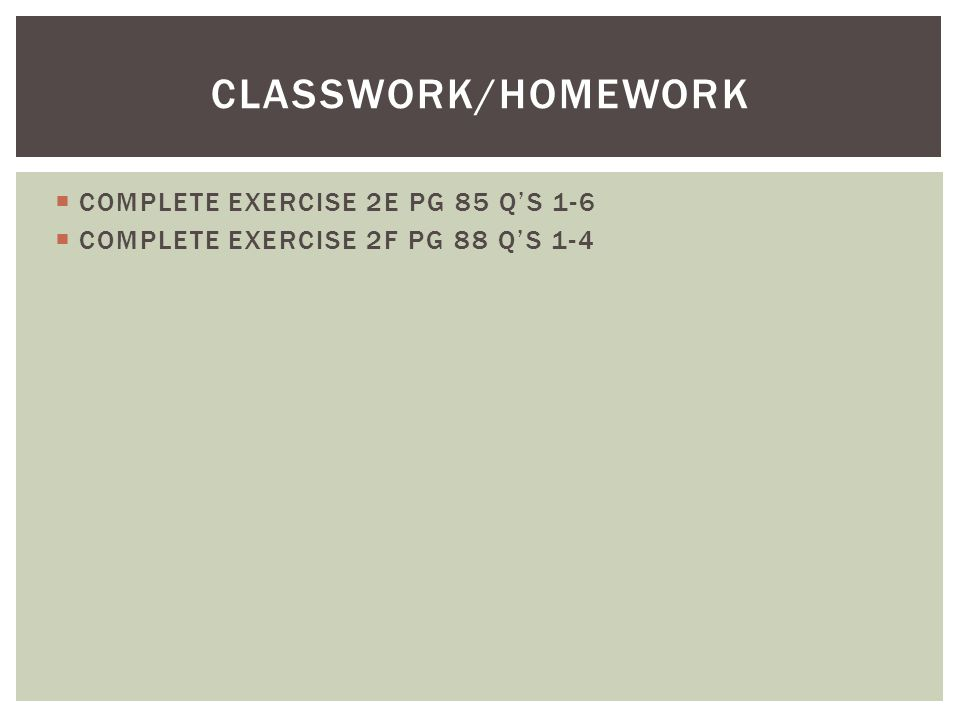 COMPLETE EXERCISE 2E PG 85 QS 1-6 COMPLETE EXERCISE 2F PG 88 QS 1-4 CLASSWORK/HOMEWORK