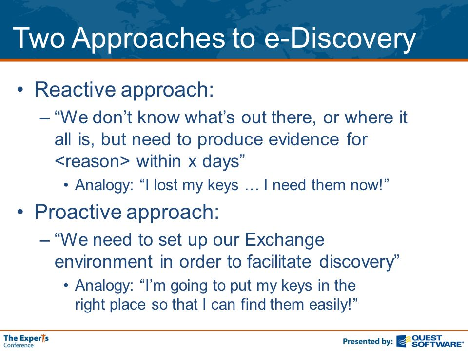 Two Approaches to e-Discovery Reactive approach: –We dont know whats out there, or where it all is, but need to produce evidence for within x days Analogy: I lost my keys … I need them now.