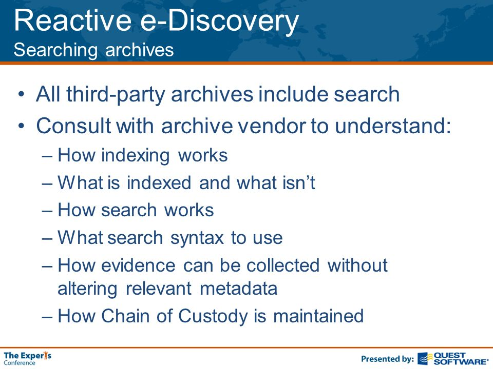 Reactive e-Discovery Searching archives All third-party archives include search Consult with archive vendor to understand: –How indexing works –What is indexed and what isnt –How search works –What search syntax to use –How evidence can be collected without altering relevant metadata –How Chain of Custody is maintained