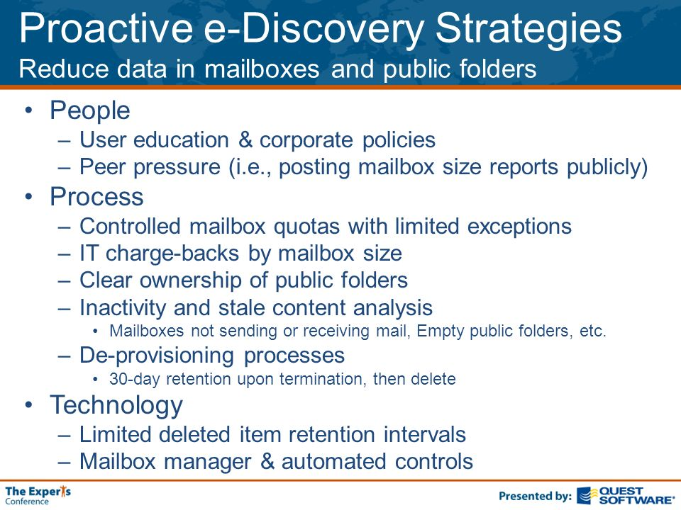 Proactive e-Discovery Strategies Reduce data in mailboxes and public folders People –User education & corporate policies –Peer pressure (i.e., posting mailbox size reports publicly) Process –Controlled mailbox quotas with limited exceptions –IT charge-backs by mailbox size –Clear ownership of public folders –Inactivity and stale content analysis Mailboxes not sending or receiving mail, Empty public folders, etc.
