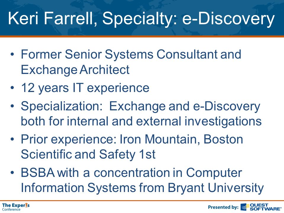 Keri Farrell, Specialty: e-Discovery Former Senior Systems Consultant and Exchange Architect 12 years IT experience Specialization: Exchange and e-Discovery both for internal and external investigations Prior experience: Iron Mountain, Boston Scientific and Safety 1st BSBA with a concentration in Computer Information Systems from Bryant University