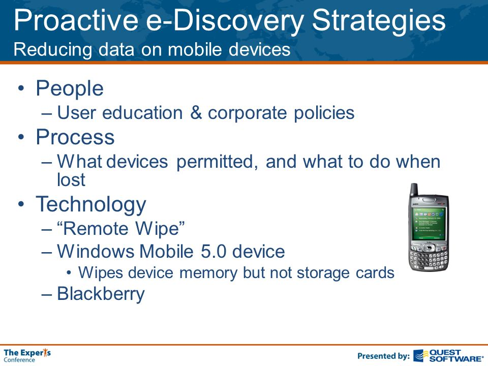 Proactive e-Discovery Strategies Reducing data on mobile devices People –User education & corporate policies Process –What devices permitted, and what to do when lost Technology –Remote Wipe –Windows Mobile 5.0 device Wipes device memory but not storage cards –Blackberry