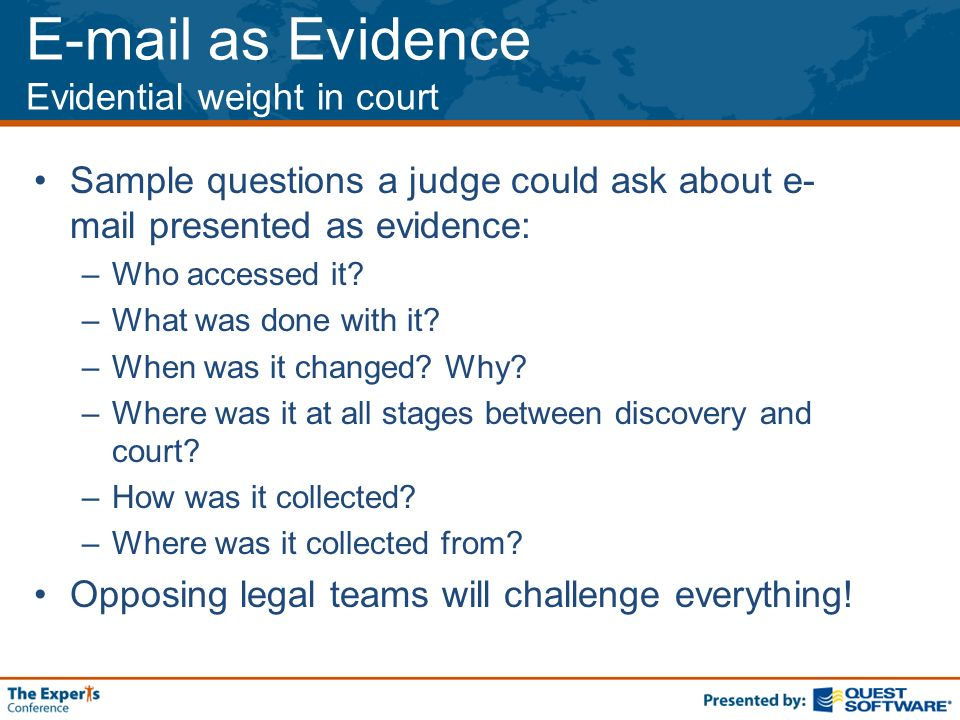 E-mail as Evidence Evidential weight in court Sample questions a judge could ask about e- mail presented as evidence: –Who accessed it.