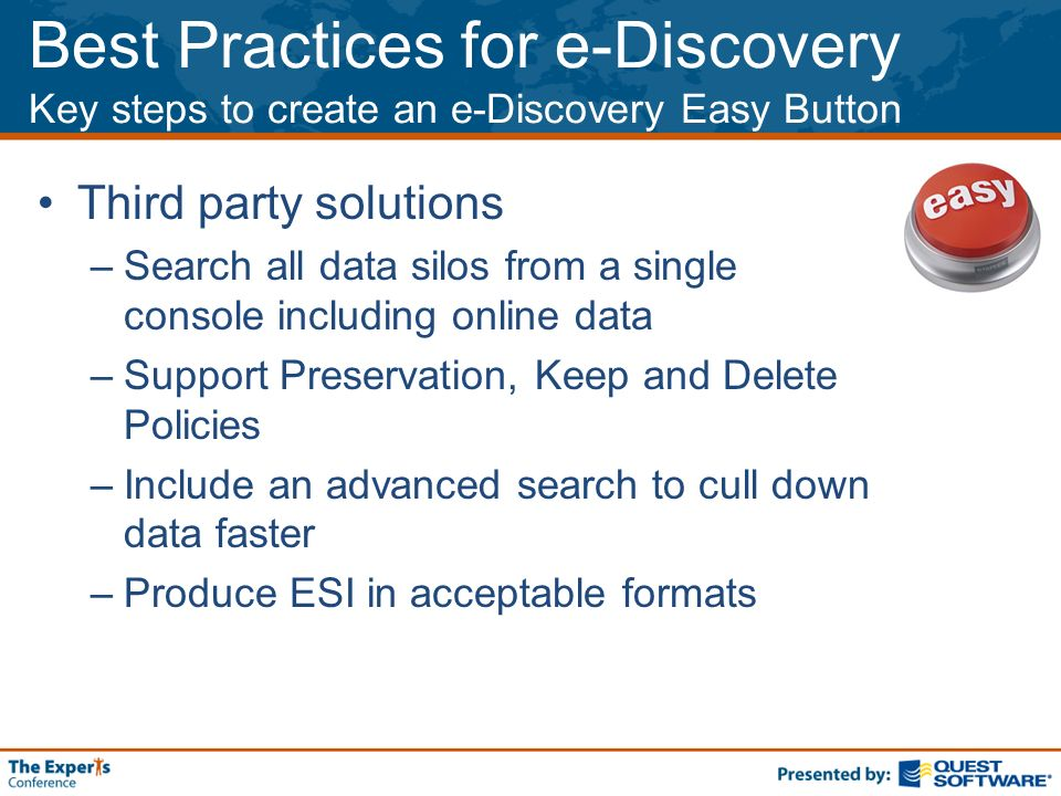 Best Practices for e-Discovery Key steps to create an e-Discovery Easy Button Third party solutions –Search all data silos from a single console including online data –Support Preservation, Keep and Delete Policies –Include an advanced search to cull down data faster –Produce ESI in acceptable formats