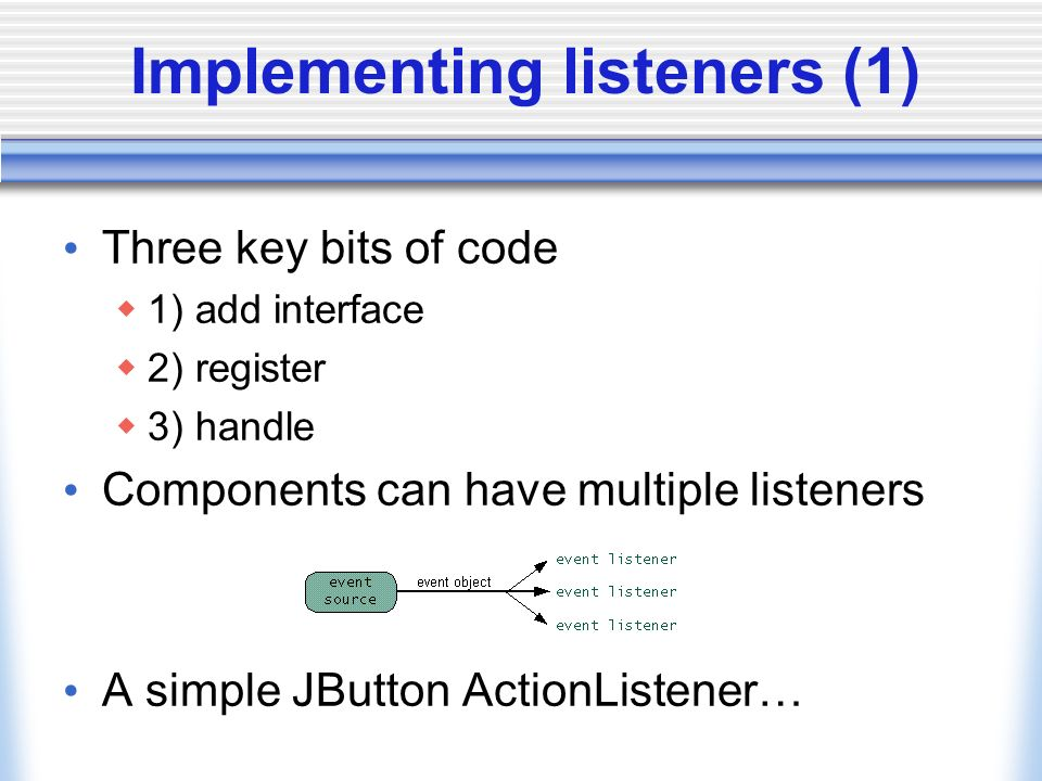 Implementing listeners (1) Three key bits of code 1) add interface 2) register 3) handle Components can have multiple listeners A simple JButton ActionListener…