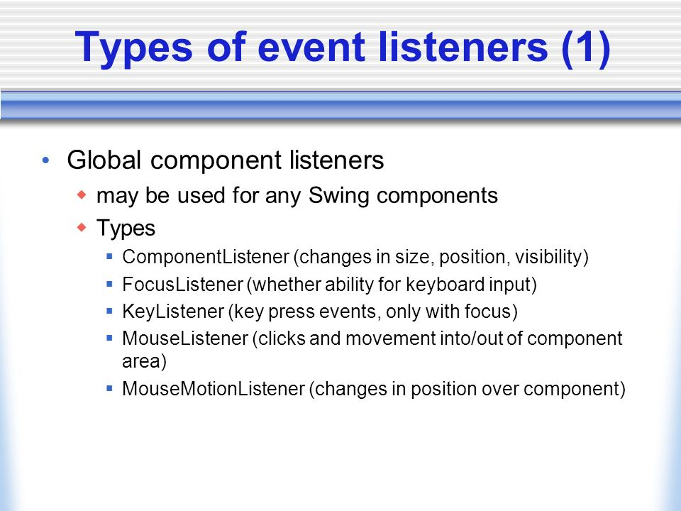 Types of event listeners (1) Global component listeners may be used for any Swing components Types ComponentListener (changes in size, position, visibility) FocusListener (whether ability for keyboard input) KeyListener (key press events, only with focus) MouseListener (clicks and movement into/out of component area) MouseMotionListener (changes in position over component)