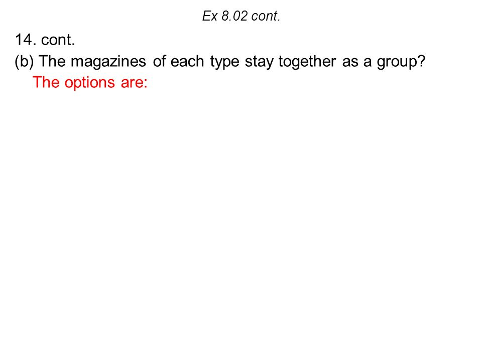 Ex 8.02 cont. 14. cont. (b) The magazines of each type stay together as a group The options are: