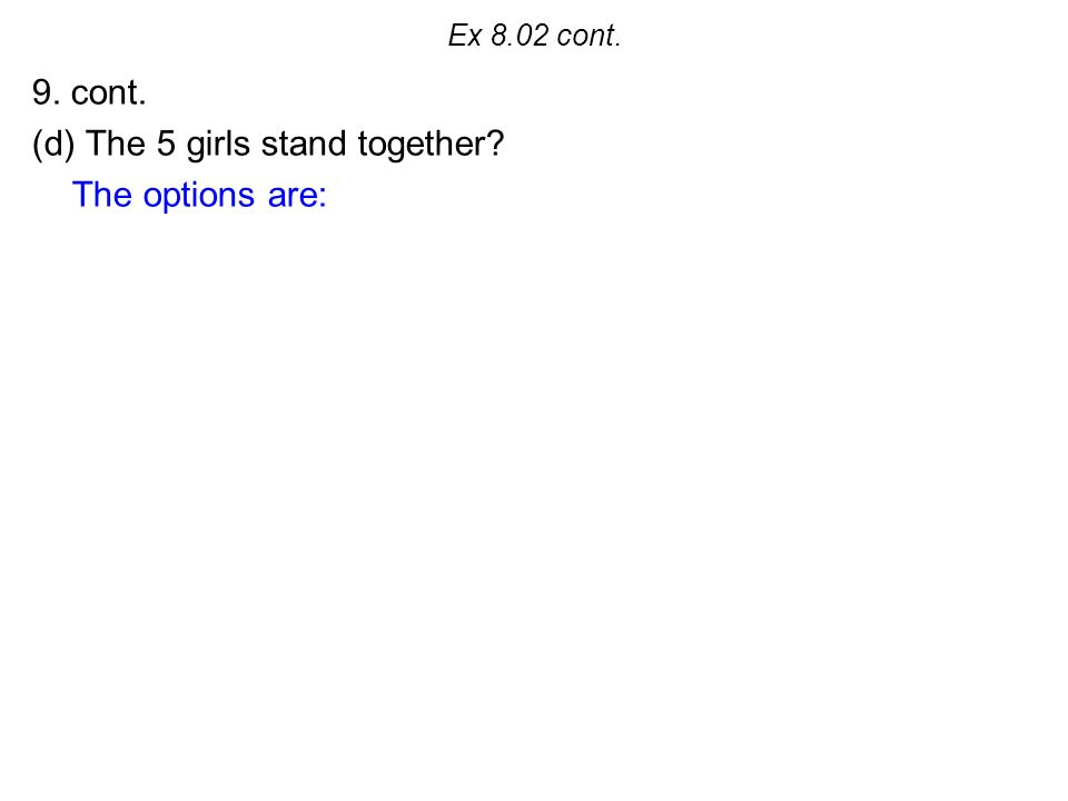 Ex 8.02 cont. 9. cont. (d) The 5 girls stand together The options are: