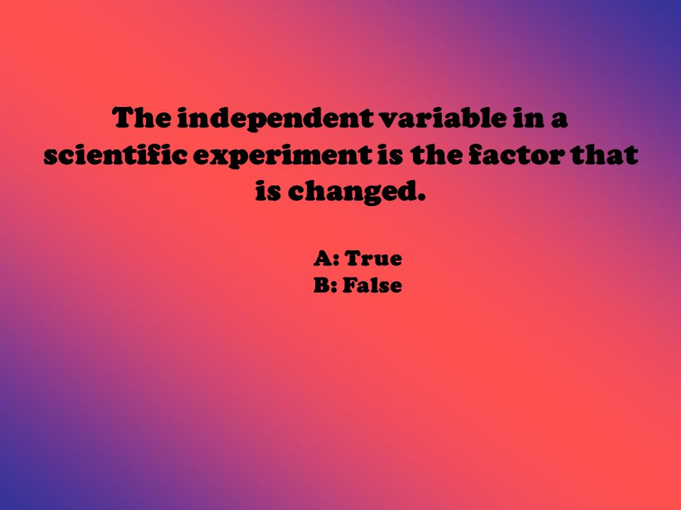 The independent variable in a scientific experiment is the factor that is changed. A: True B: False