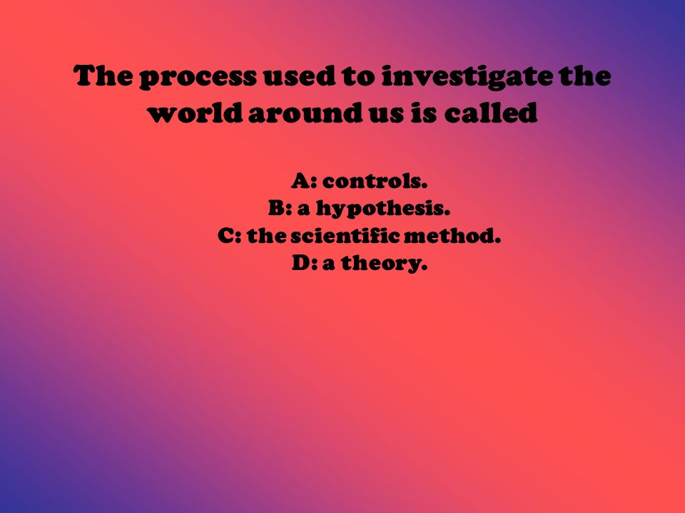 The process used to investigate the world around us is called A: controls.