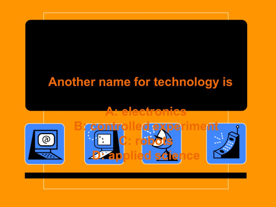 Another name for technology is A: electronics B: controlled experiment C: robots D: applied science