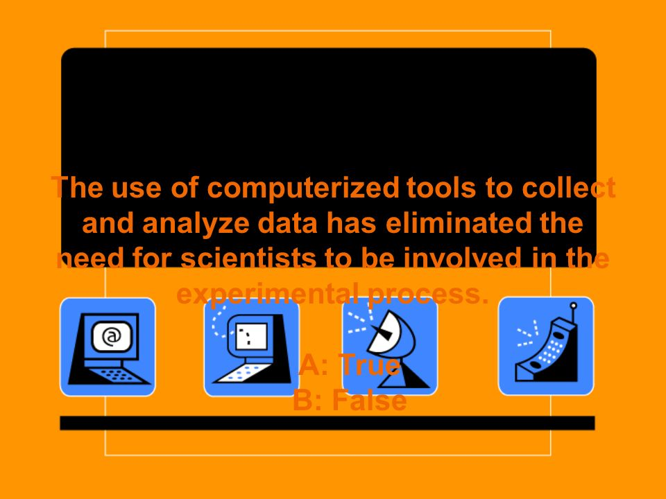 The use of computerized tools to collect and analyze data has eliminated the need for scientists to be involved in the experimental process.