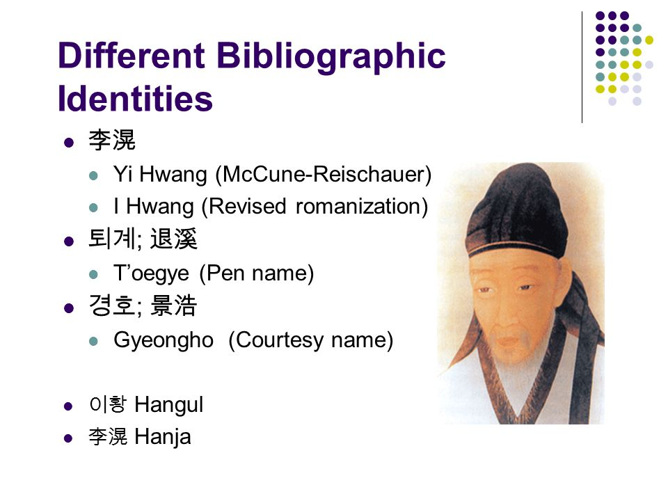 Different Bibliographic Identities Yi Hwang (McCune-Reischauer) I Hwang (Revised romanization) ; Toegye (Pen name) ; Gyeongho (Courtesy name) Hangul Hanja
