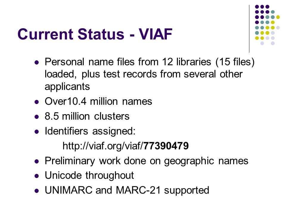 Current Status - VIAF Personal name files from 12 libraries (15 files) loaded, plus test records from several other applicants Over10.4 million names 8.5 million clusters Identifiers assigned:   Preliminary work done on geographic names Unicode throughout UNIMARC and MARC-21 supported