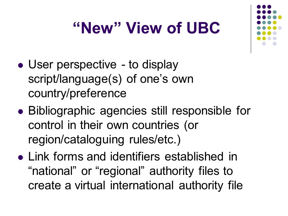 New View of UBC User perspective - to display script/language(s) of ones own country/preference Bibliographic agencies still responsible for control in their own countries (or region/cataloguing rules/etc.) Link forms and identifiers established in national or regional authority files to create a virtual international authority file
