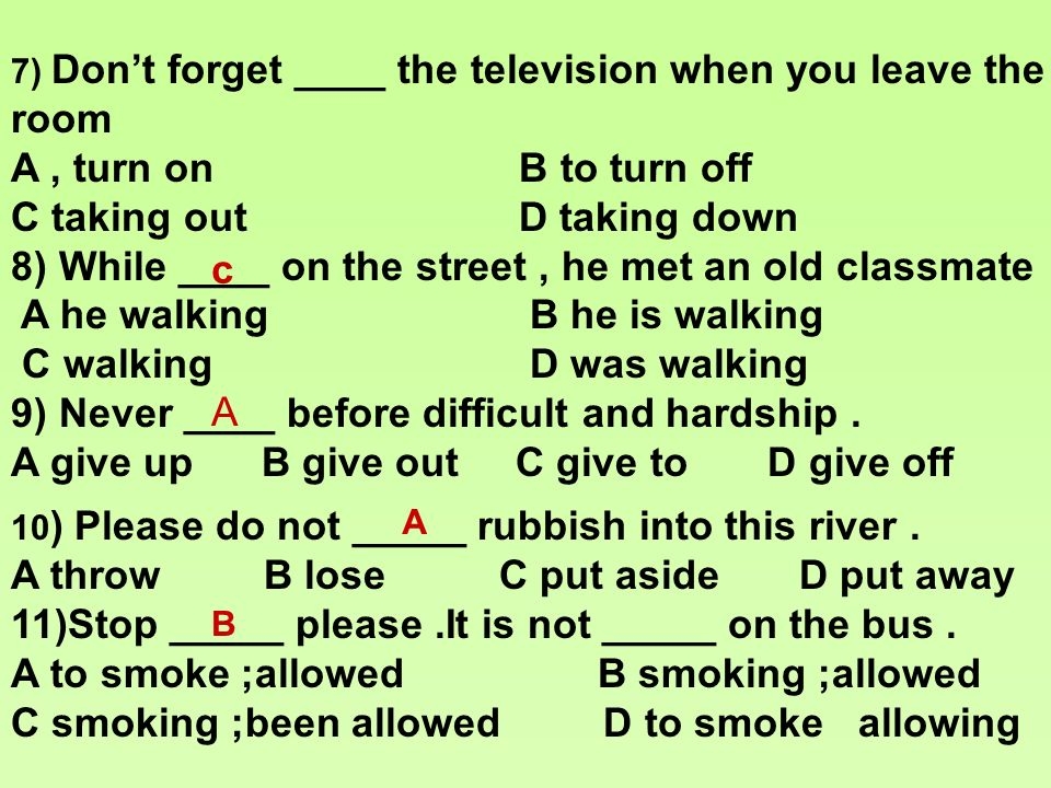 7) Dont forget ____ the television when you leave the room A, turn on B to turn off C taking out D taking down 8) While ____ on the street, he met an old classmate A he walking B he is walking C walking D was walking 9) Never ____ before difficult and hardship.