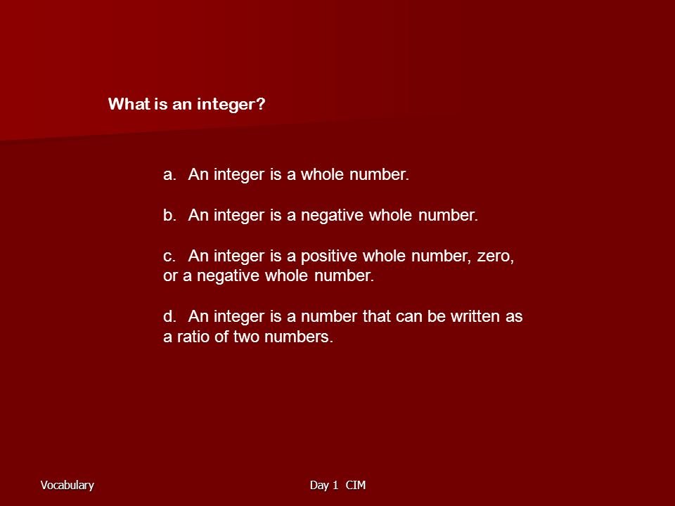 VocabularyDay 1 CIM What is an integer. a.An integer is a whole number.