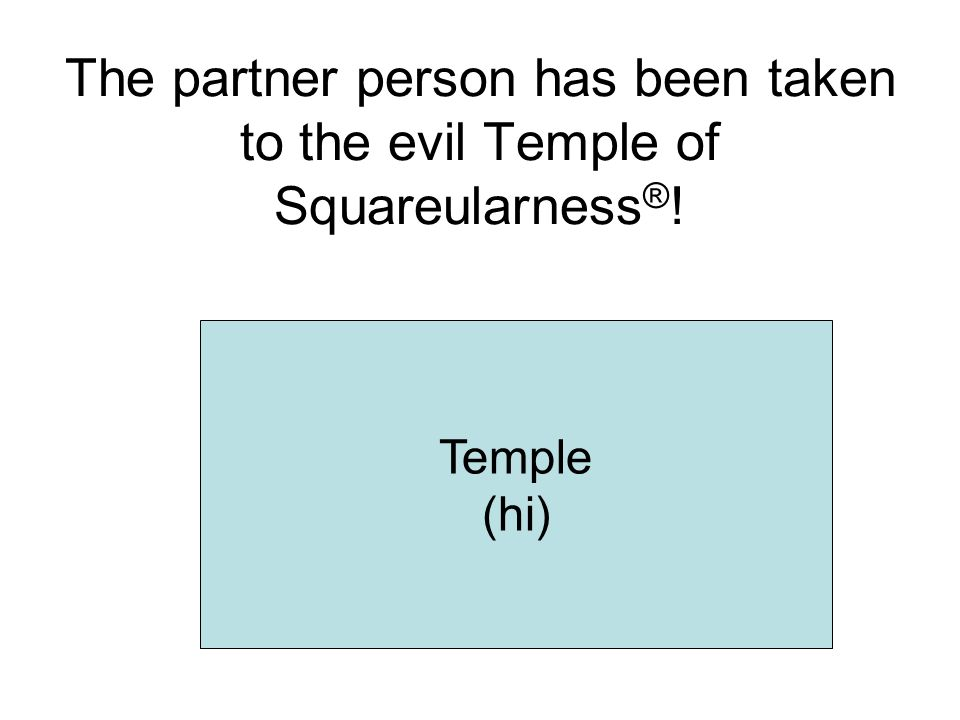 The partner person has been taken to the evil Temple of Squareularness ® ! Temple (hi)