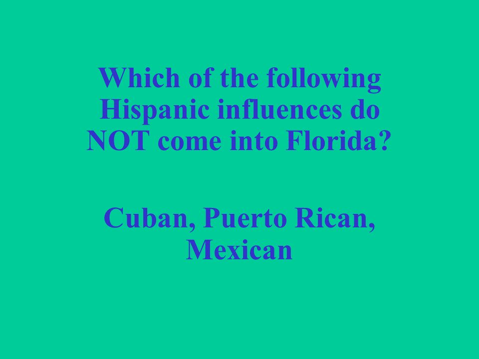 Which of the following Hispanic influences do NOT come into Florida Cuban, Puerto Rican, Mexican