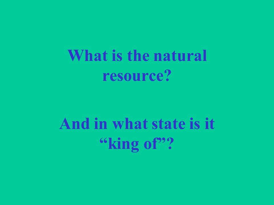 What is the natural resource And in what state is it king of