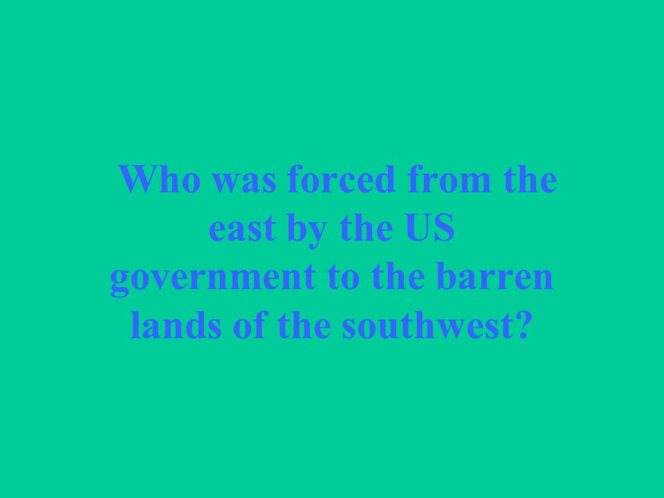 Who was forced from the east by the US government to the barren lands of the southwest