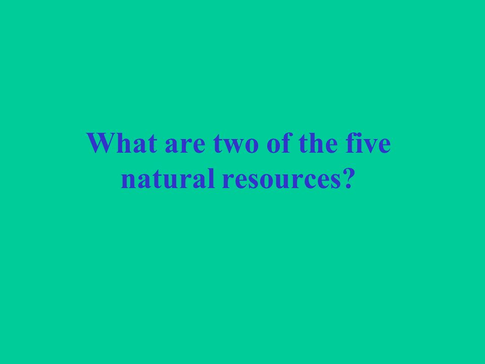 What are two of the five natural resources